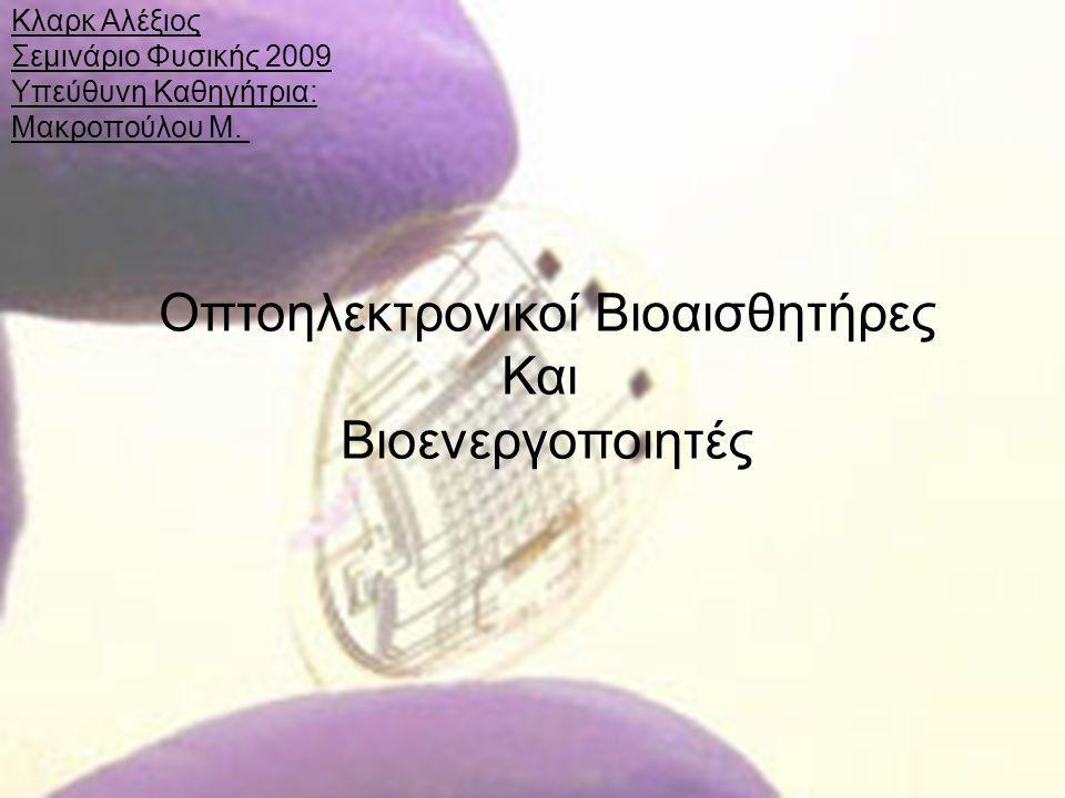 Κλαρκ Αλέξιος Σεμινάριο Φυσικής 2009 Υπεύθυνη Καθηγήτρια: Μακροπούλου Μ. Οπτοηλεκτρονικοί Βιοαισθητήρες Και Βιοενεργοποιητές