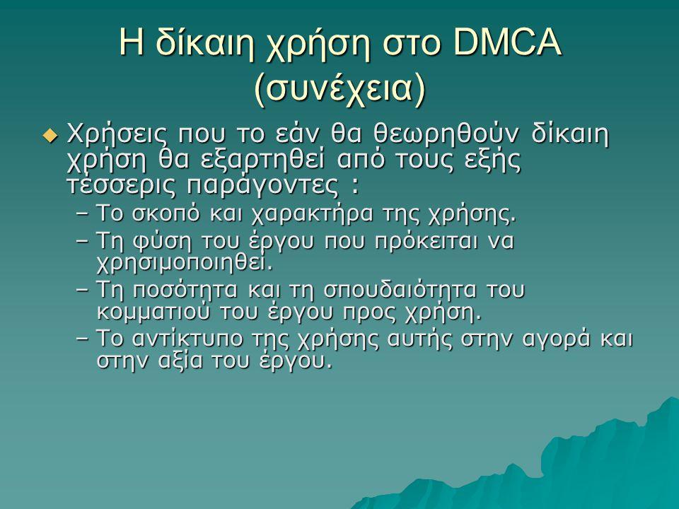 Η δίκαιη χρήση στο DMCA (συνέχεια)  Χρήσεις που το εάν θα θεωρηθούν δίκαιη χρήση θα εξαρτηθεί από τους εξής τέσσερις παράγοντες : –Το σκοπό και χαρακτήρα της χρήσης.