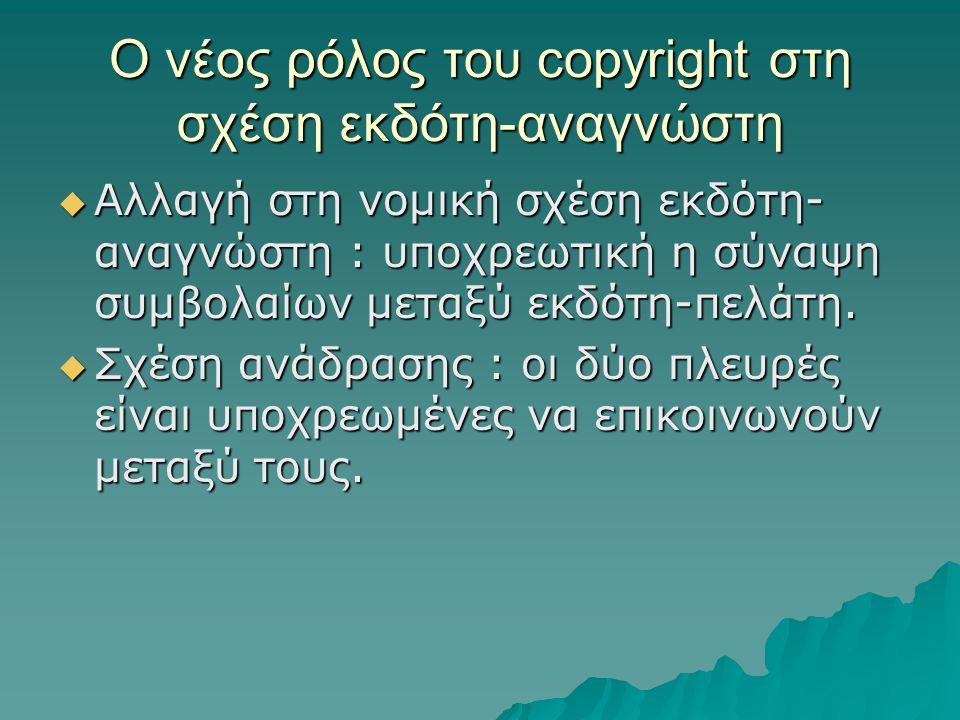 Ο νέος ρόλος του copyright στη σχέση εκδότη-αναγνώστη  Αλλαγή στη νομική σχέση εκδότη- αναγνώστη : υποχρεωτική η σύναψη συμβολαίων μεταξύ εκδότη-πελάτη.