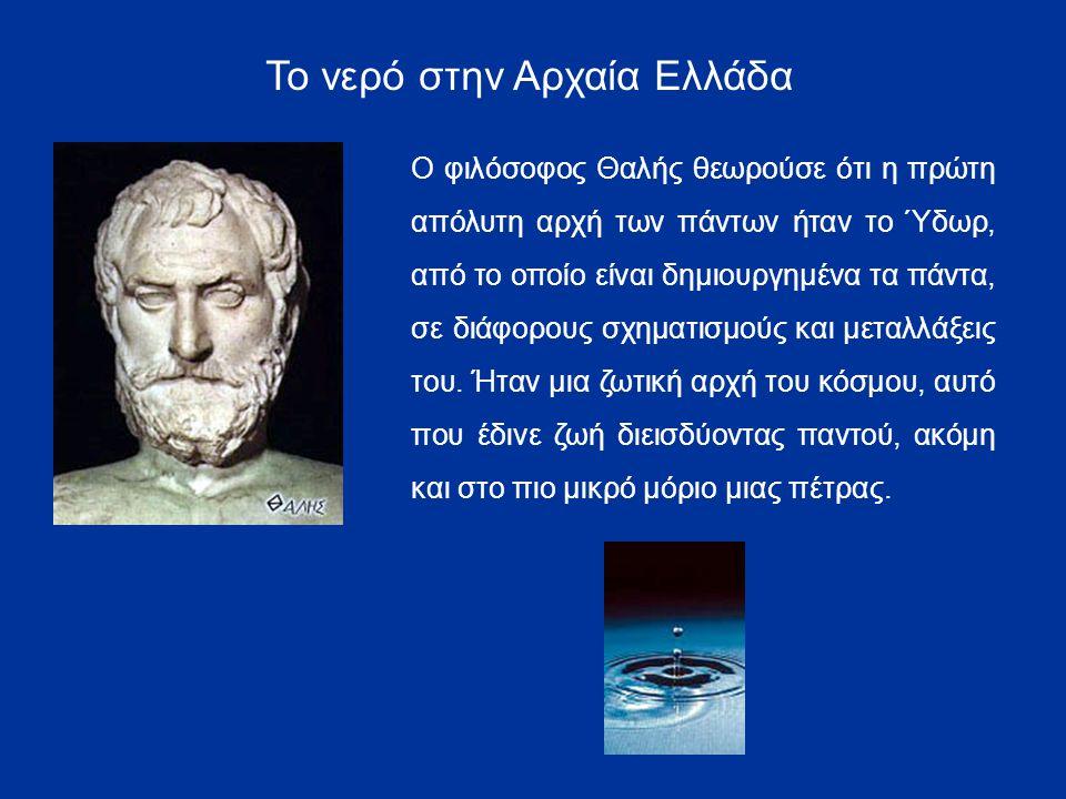 Το νερό στην Αρχαία Ελλάδα Ο φιλόσοφος Θαλής θεωρούσε ότι η πρώτη απόλυτη αρχή των πάντων ήταν το Ύδωρ, από το οποίο είναι δημιουργημένα τα πάντα, σε