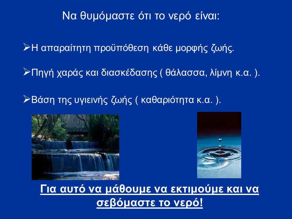 Να θυμόμαστε ότι το νερό είναι:  Η απαραίτητη προϋπόθεση κάθε μορφής ζωής.  Πηγή χαράς και διασκέδασης ( θάλασσα, λίμνη κ.α. ).  Βάση της υγιεινής