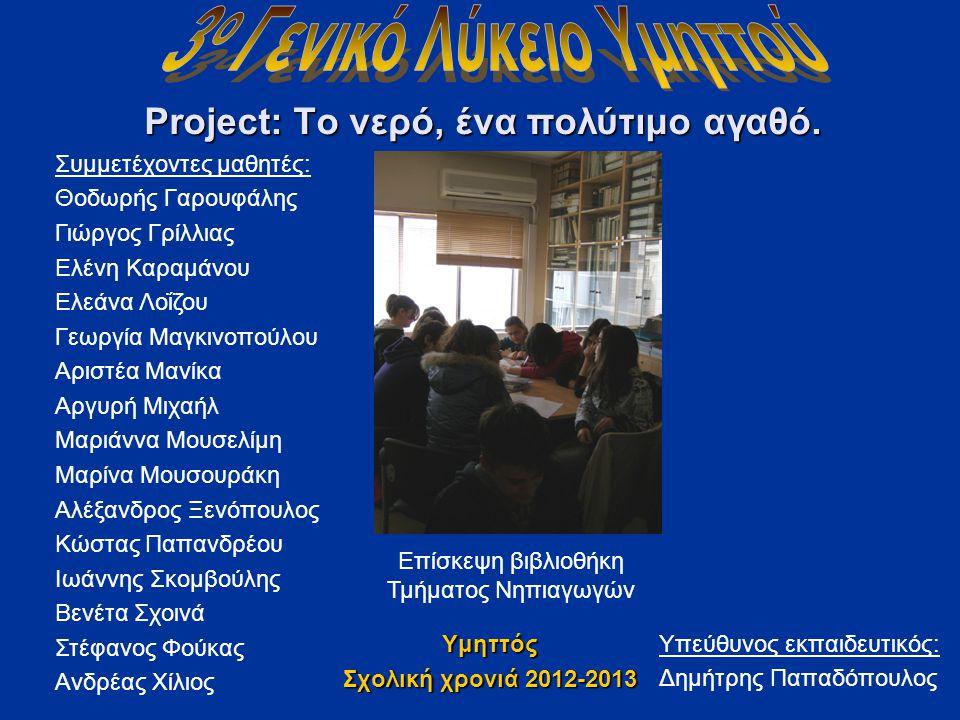 Project: Το νερό, ένα πολύτιμο αγαθό. Υμηττός Σχολική χρονιά 2012-2013 Συμμετέχοντες μαθητές: Θοδωρής Γαρουφάλης Γιώργος Γρίλλιας Ελένη Καραμάνου Ελεά