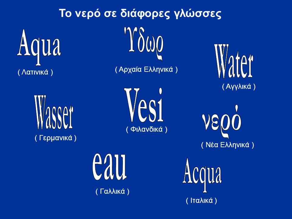 ( Λατινικά ) ( Αρχαία Ελληνικά ) ( Αγγλικά ) ( Γερμανικά ) ( Φιλανδικά ) ( Νέα Ελληνικά ) ( Γαλλικά ) ( Ιταλικά ) Το νερό σε διάφορες γλώσσες