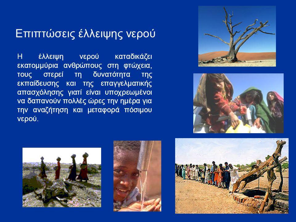 Επιπτώσεις έλλειψης νερού Η έλλειψη νερού καταδικάζει εκατομμύρια ανθρώπους στη φτώχεια, τους στερεί τη δυνατότητα της εκπαίδευσης και της επαγγελματι