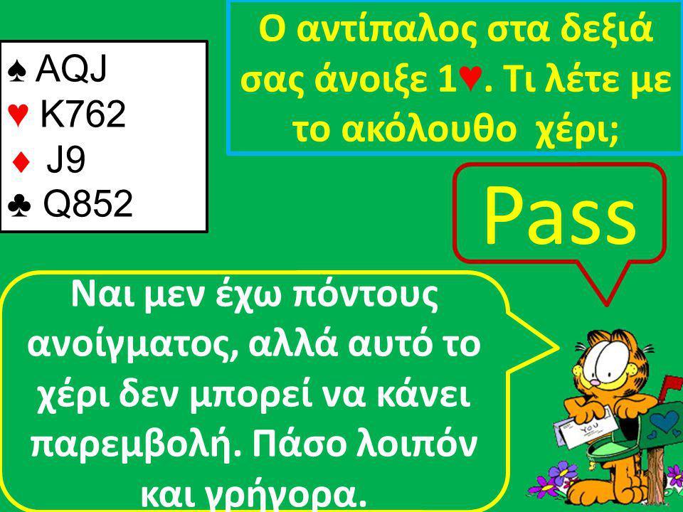 ♠ AQJ ♥ K762  J9 ♣ Q852 Ο αντίπαλος στα δεξιά σας άνοιξε 1 ♥.