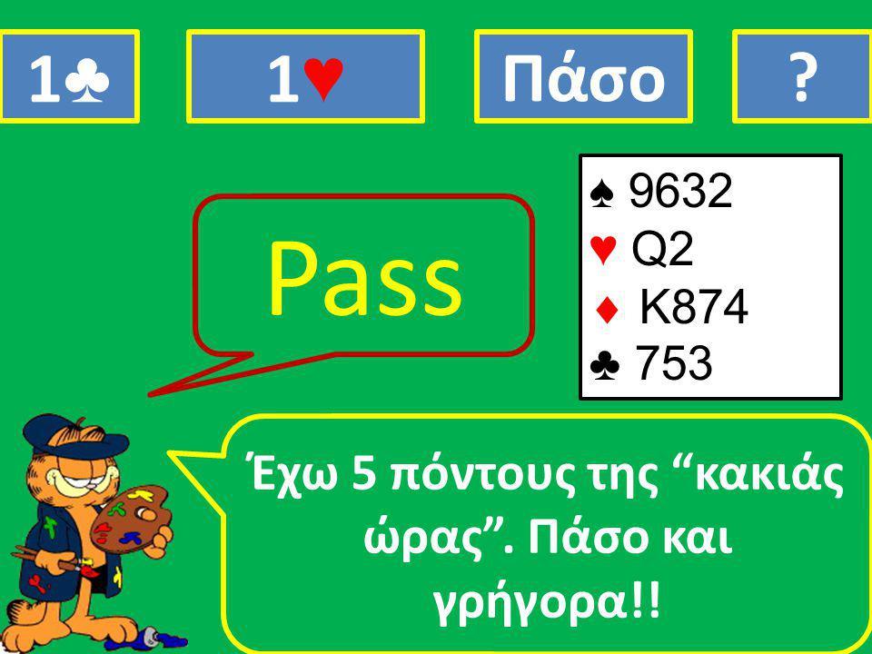 ♠ 9632 ♥ Q2  Κ874 ♣ 753 Έχω 5 πόντους της κακιάς ώρας . Πάσο και γρήγορα!! Pass 1♣1♣ 1♥1♥ Πάσο?