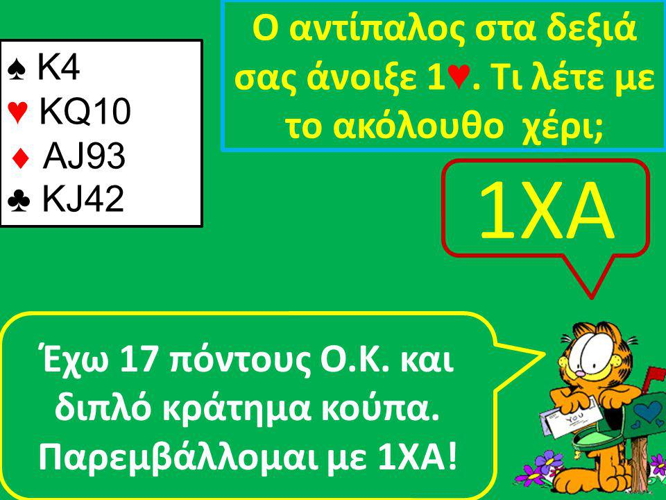 ♠ Κ4 ♥ KQ10  AJ93 ♣ KJ42 Ο αντίπαλος στα δεξιά σας άνοιξε 1 ♥.