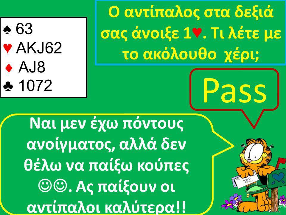 ♠ 63 ♥ AKJ62  AJ8 ♣ 1072 Ο αντίπαλος στα δεξιά σας άνοιξε 1 ♥.