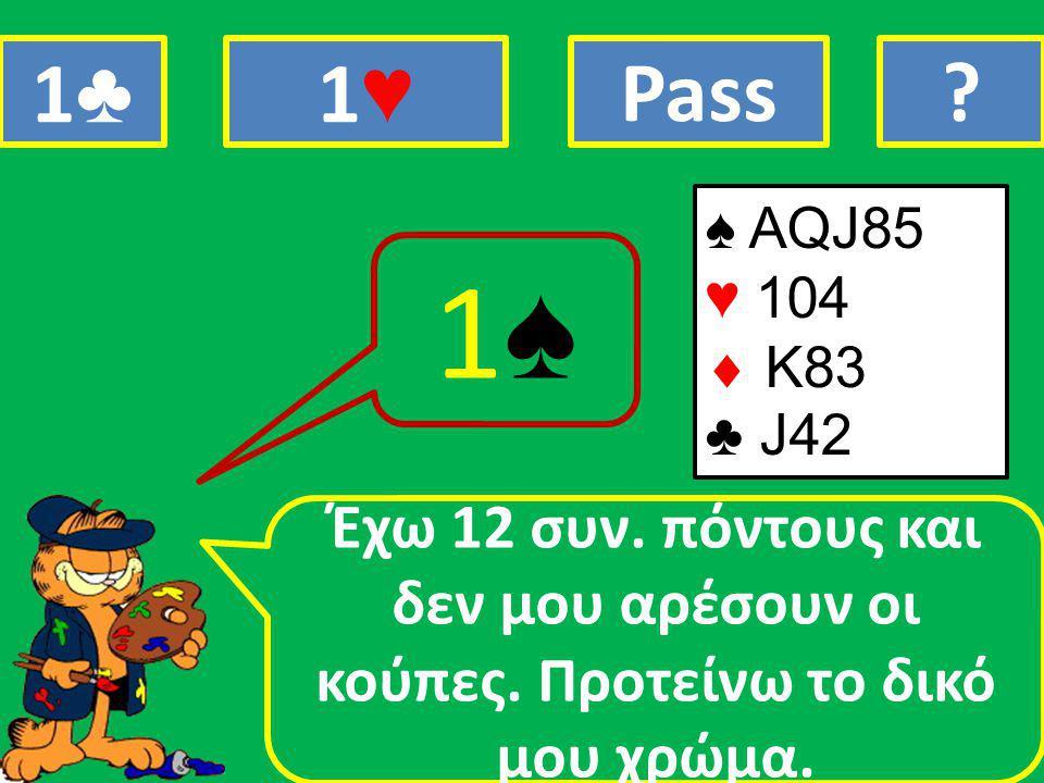 ♠ AQJ85 ♥ 104  Κ83 ♣ J42 Έχω 12 συν. πόντους και δεν μου αρέσουν οι κούπες.