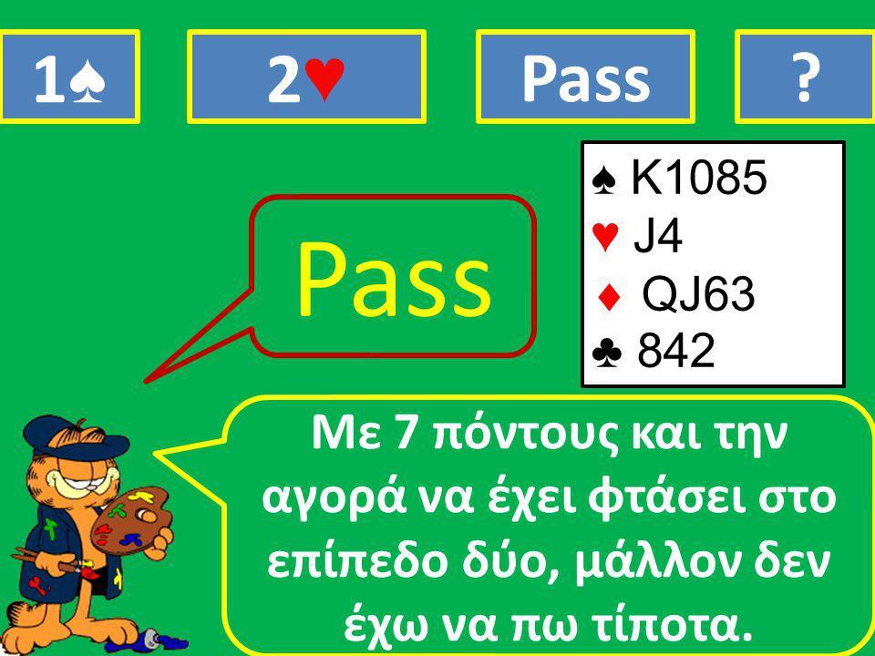 ♠ K1085 ♥ J4  QJ63 ♣ 842 Mε 7 πόντους και την αγορά να έχει φτάσει στο επίπεδο δύο, μάλλον δεν έχω να πω τίποτα.
