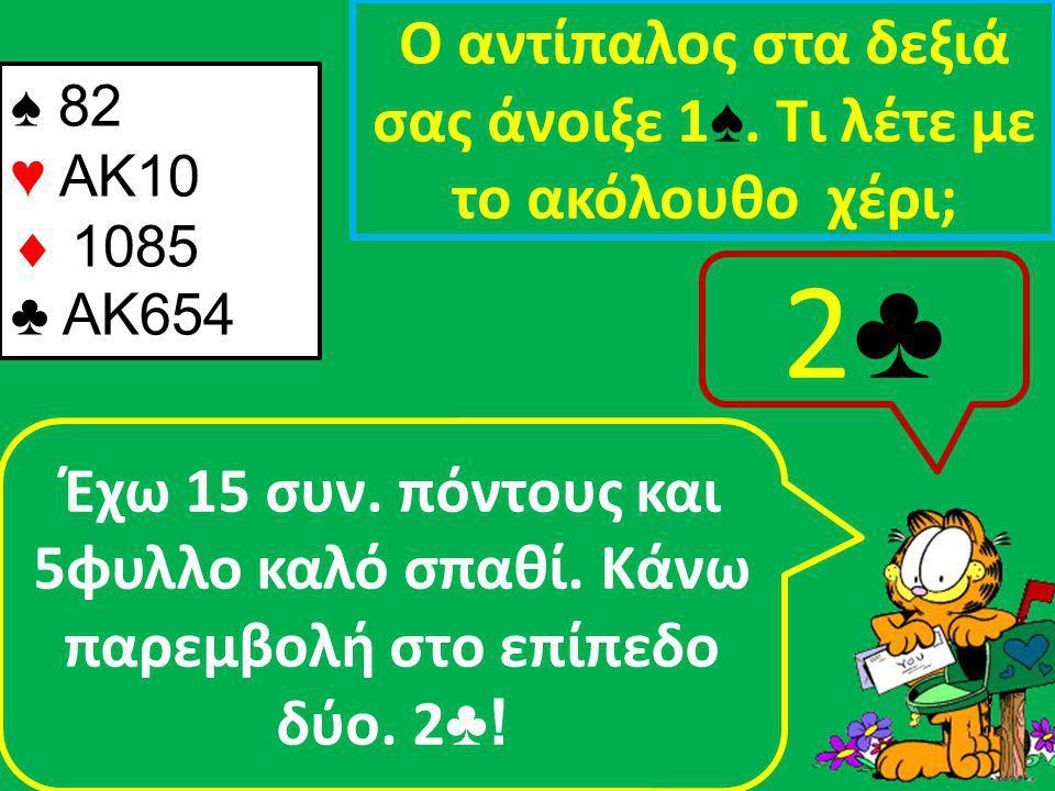 ♠ 82 ♥ AK10  1085 ♣ ΑΚ654 Ο αντίπαλος στα δεξιά σας άνοιξε 1 ♠.