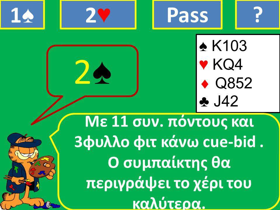 ♠ K103 ♥ KQ4  Q852 ♣ J42 Mε 11 συν. πόντους και 3φυλλο φιτ κάνω cue-bid.