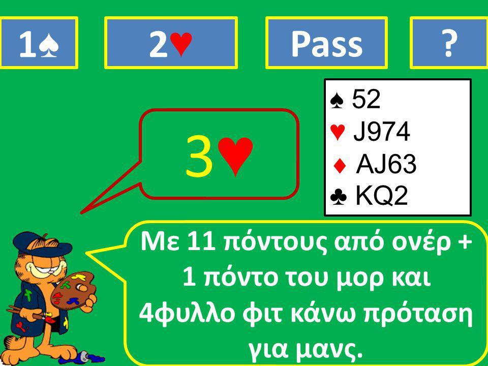 ♠ 52 ♥ J974  ΑJ63 ♣ ΚQ2 Mε 11 πόντους από ονέρ + 1 πόντο του μορ και 4φυλλο φιτ κάνω πρόταση για μανς.