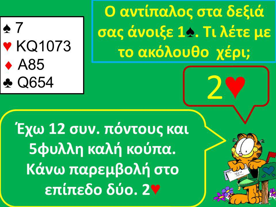 ♠ 7 ♥ KQ1073  A85 ♣ Q654 Ο αντίπαλος στα δεξιά σας άνοιξε 1 ♠.