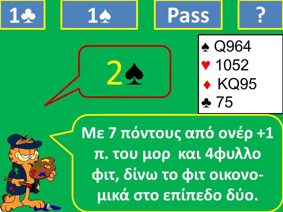 ♠ Q964 ♥ 1052  ΚQ95 ♣ 75 Mε 7 πόντους από ονέρ +1 π.