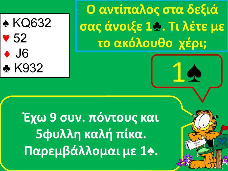 ♠ ΚQ632 ♥ 52  J6 ♣ Κ932 Ο αντίπαλος στα δεξιά σας άνοιξε 1 ♣.