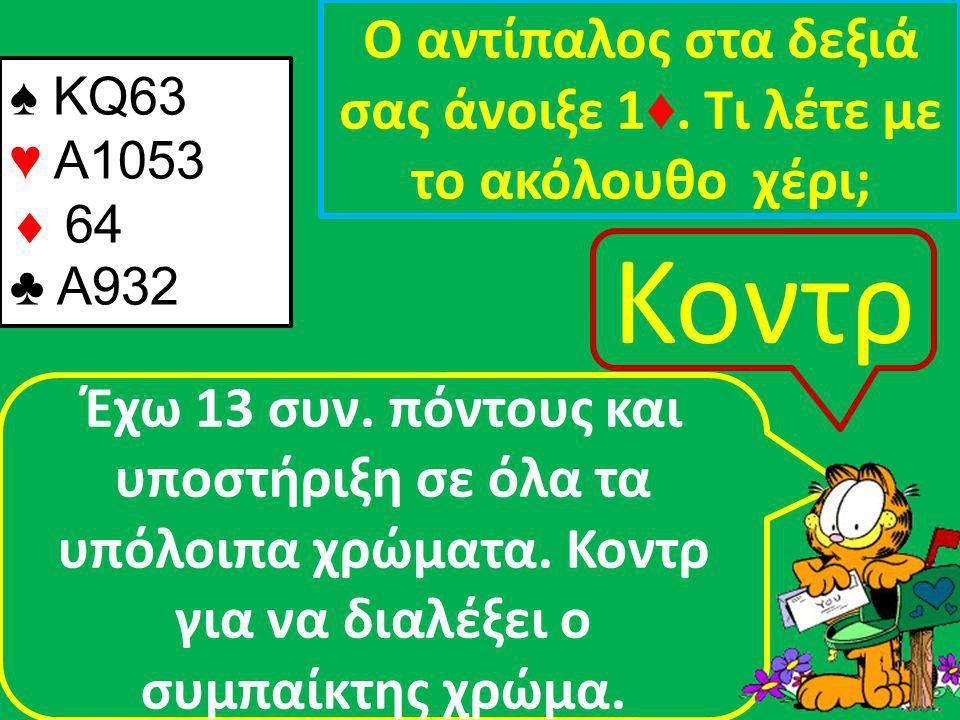 ♠ ΚQ63 ♥ Α1053  64 ♣ Α932 Ο αντίπαλος στα δεξιά σας άνοιξε 1 ♦.