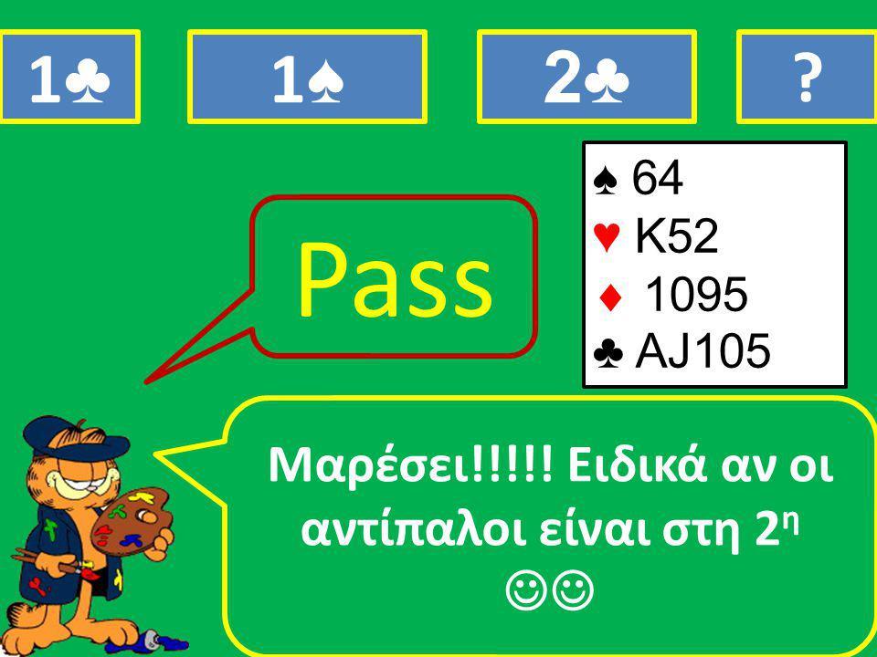 ♠ 64 ♥ Κ52  1095 ♣ ΑJ105 Μαρέσει!!!!! Eιδικά αν οι αντίπαλοι είναι στη 2 η Pass 1♣1♣ 1♠1♠ 2♣ ?
