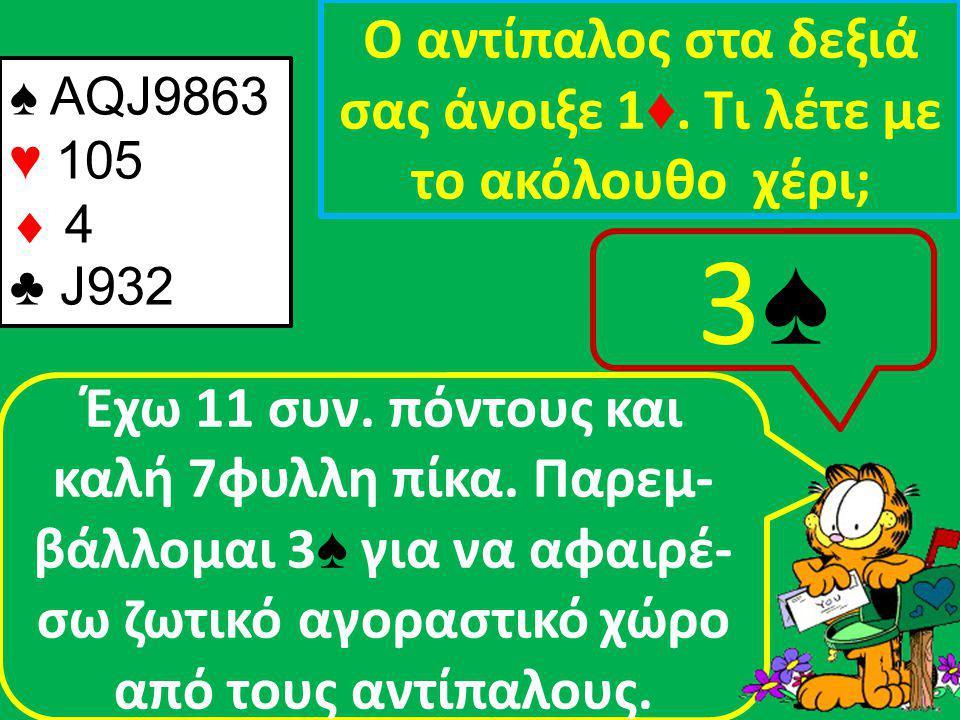 ♠ AQJ9863 ♥ 105  4 ♣ J932 Ο αντίπαλος στα δεξιά σας άνοιξε 1 ♦.