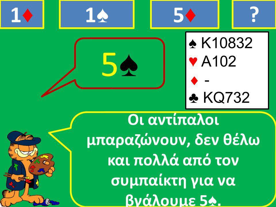 ♠ Κ10832 ♥ Α102  - ♣ ΚQ732 Οι αντίπαλοι μπαραζώνουν, δεν θέλω και πολλά από τον συμπαίκτη για να βγάλουμε 5 ♠.