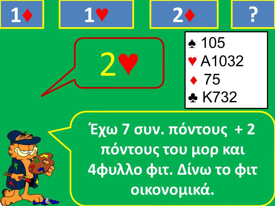 ♠ 105 ♥ Α1032  75 ♣ Κ732 Έχω 7 συν. πόντους + 2 πόντους του μορ και 4φυλλο φιτ.