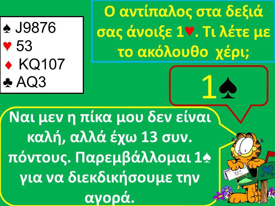 ♠ J9876 ♥ 53  KQ107 ♣ AQ3 Ο αντίπαλος στα δεξιά σας άνοιξε 1 ♥.
