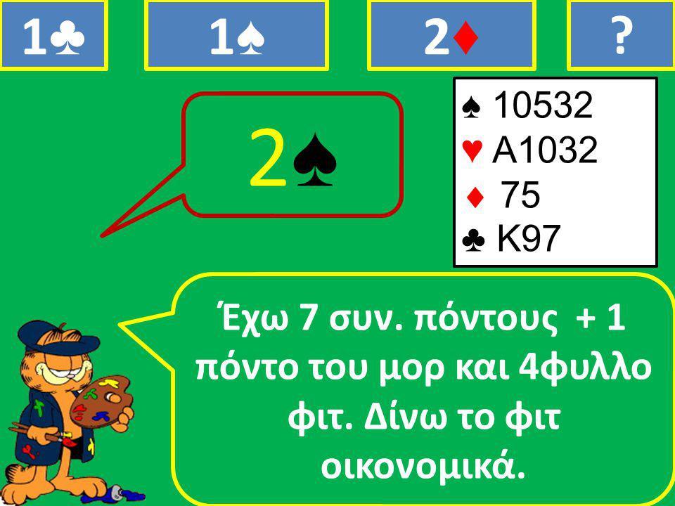 ♠ 10532 ♥ Α1032  75 ♣ Κ97 Έχω 7 συν. πόντους + 1 πόντο του μορ και 4φυλλο φιτ.
