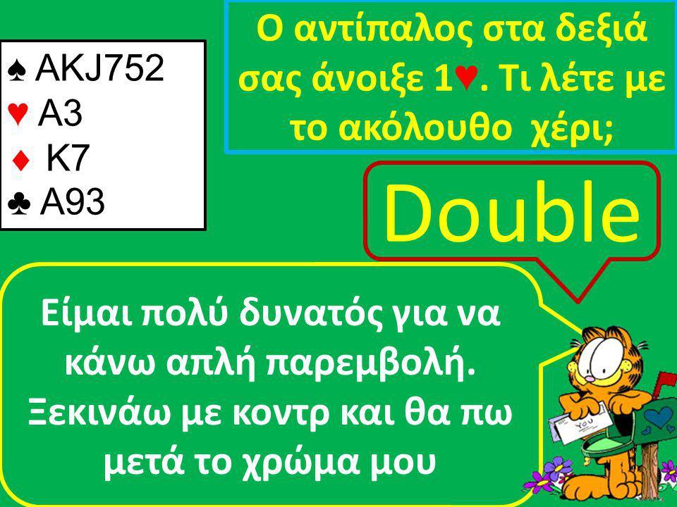 ♠ ΑΚJ752 ♥ A3  K7 ♣ A93 Ο αντίπαλος στα δεξιά σας άνοιξε 1 ♥.