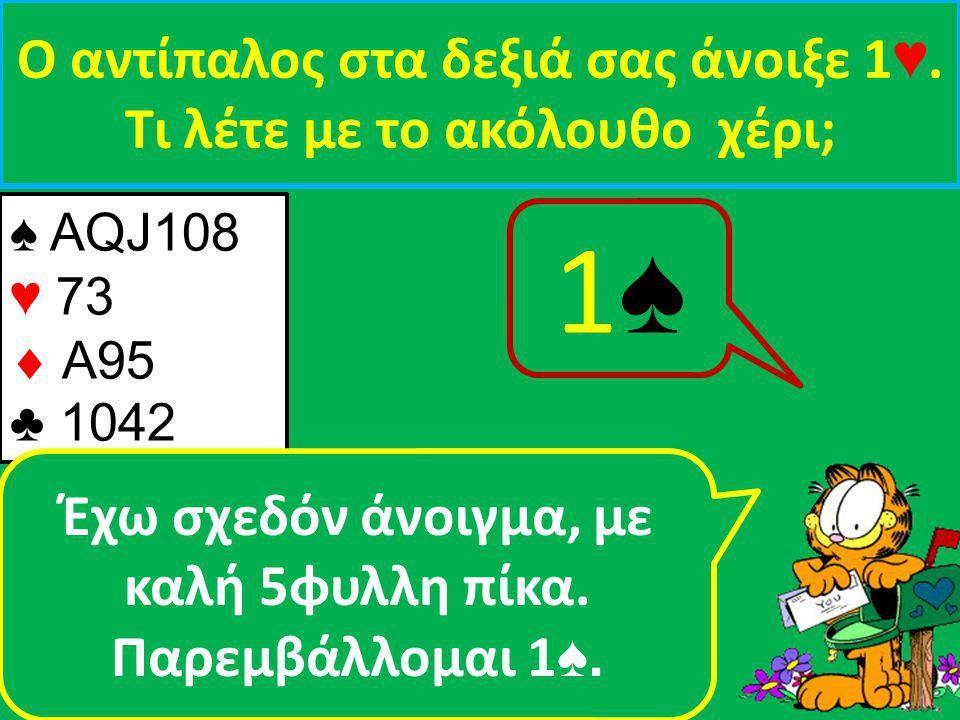 ♠ AQJ108 ♥ 73  A95 ♣ 1042 Ο αντίπαλος στα δεξιά σας άνοιξε 1 ♥.