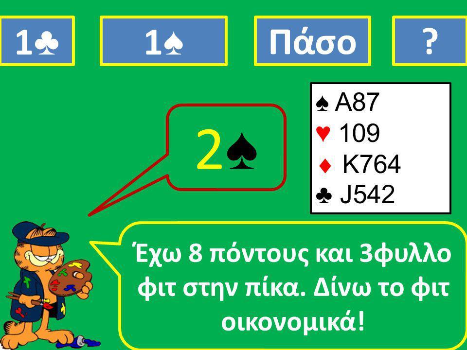 ♠ A87 ♥ 109  Κ764 ♣ J542 Έχω 8 πόντους και 3φυλλο φιτ στην πίκα.