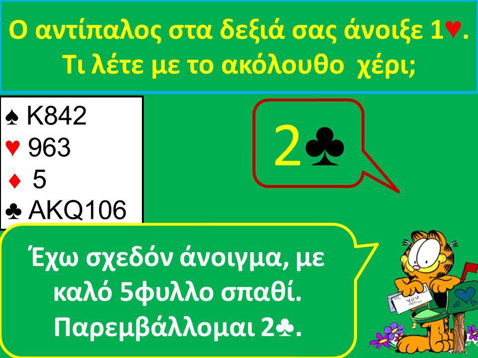 ♠ Κ842 ♥ 963  5 ♣ ΑΚQ106 Ο αντίπαλος στα δεξιά σας άνοιξε 1 ♥.
