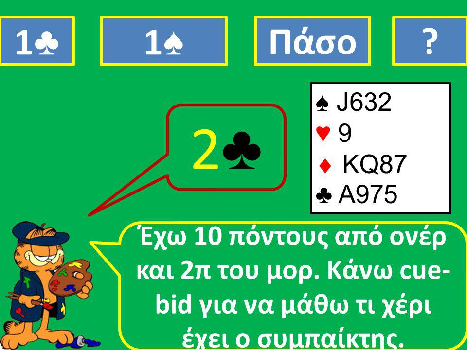 ♠ J632 ♥ 9  ΚQ87 ♣ A975 Έχω 10 πόντους από ονέρ και 2π του μορ.