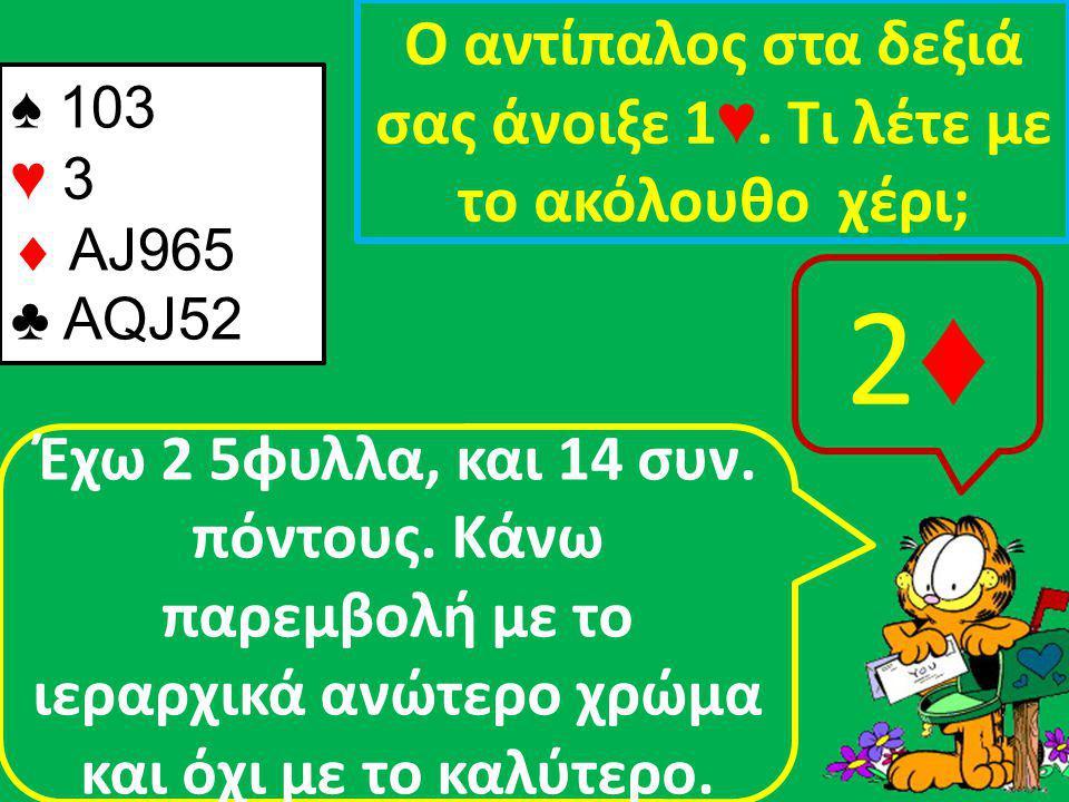 ♠ 103 ♥ 3  AJ965 ♣ ΑQJ52 Ο αντίπαλος στα δεξιά σας άνοιξε 1 ♥.