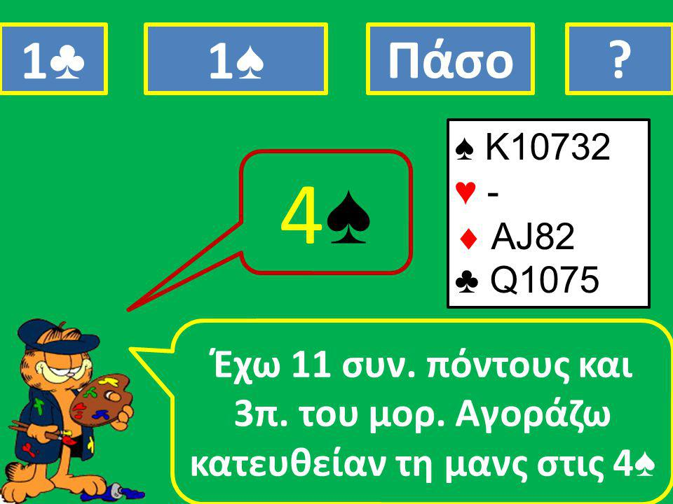 ♠ K10732 ♥ -  AJ82 ♣ Q1075 Έχω 11 συν. πόντους και 3π.