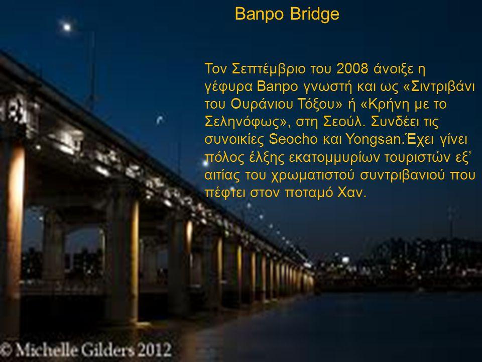 Τον Σεπτέμβριο του 2008 άνοιξε η γέφυρα Banpo γνωστή και ως «Σιντριβάνι του Ουράνιου Τόξου» ή «Κρήνη με το Σεληνόφως», στη Σεούλ. Συνδέει τις συνοικίε