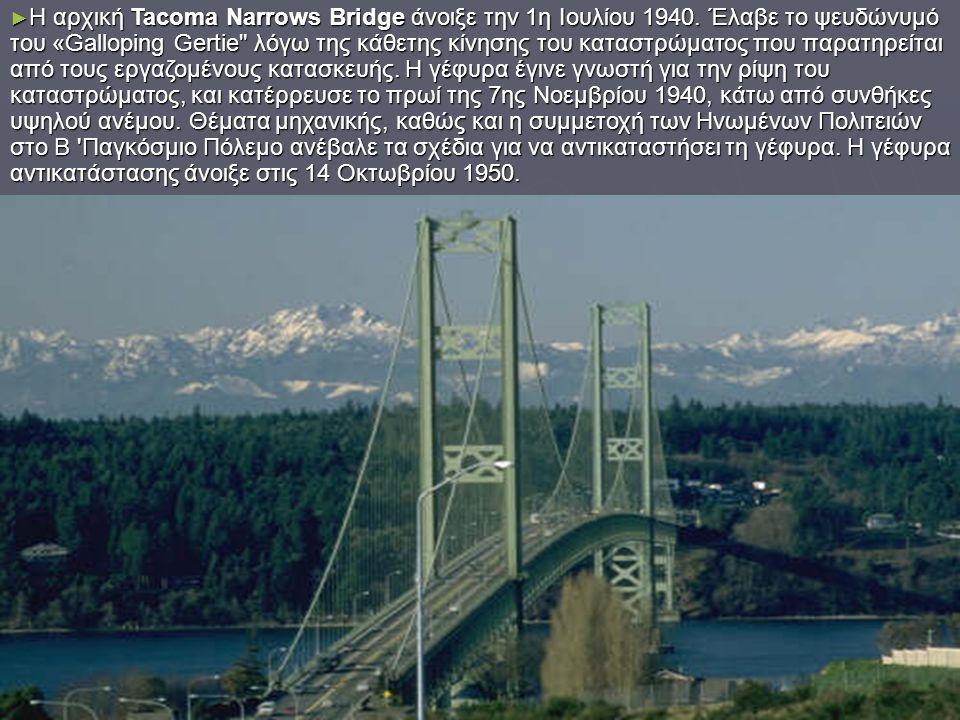 ► Η αρχική Tacoma Narrows Bridge άνοιξε την 1η Ιουλίου 1940. Έλαβε το ψευδώνυμό του «Galloping Gertie