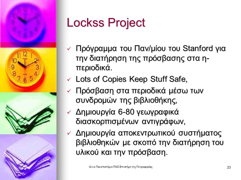 Ιόνιο Πανεπιστήμιο ΠΜΣ Επιστήμη της Πληροφορίας 23 Lockss Project Πρόγραμμα του Παν/μίου του Stanford για την διατήρηση της πρόσβασης στα η- περιοδικά.