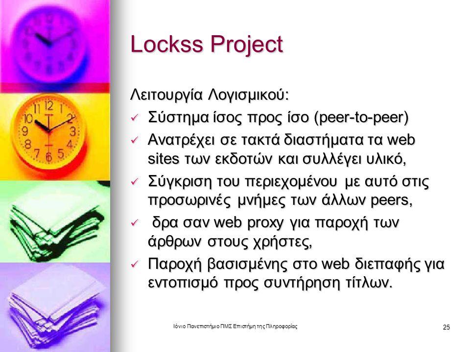 Ιόνιο Πανεπιστήμιο ΠΜΣ Επιστήμη της Πληροφορίας 25 Lockss Project Λειτουργία Λογισμικού: Σύστημα ίσος προς ίσο (peer-to-peer) Σύστημα ίσος προς ίσο (peer-to-peer) Ανατρέχει σε τακτά διαστήματα τα web sites των εκδοτών και συλλέγει υλικό, Ανατρέχει σε τακτά διαστήματα τα web sites των εκδοτών και συλλέγει υλικό, Σύγκριση του περιεχομένου με αυτό στις προσωρινές μνήμες των άλλων peers, Σύγκριση του περιεχομένου με αυτό στις προσωρινές μνήμες των άλλων peers, δρα σαν web proxy για παροχή των άρθρων στους χρήστες, δρα σαν web proxy για παροχή των άρθρων στους χρήστες, Παροχή βασισμένης στο web διεπαφής για εντοπισμό προς συντήρηση τίτλων.