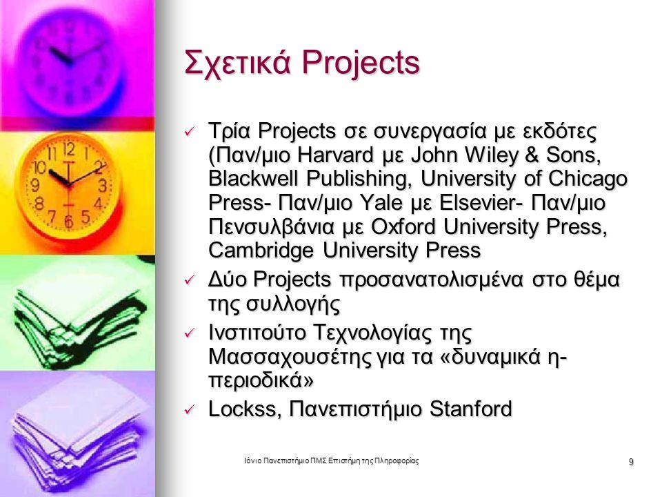 Ιόνιο Πανεπιστήμιο ΠΜΣ Επιστήμη της Πληροφορίας 9 Σχετικά Projects Τρία Projects σε συνεργασία με εκδότες (Παν/μιο Harvard με John Wiley & Sons, Blackwell Publishing, University of Chicago Press- Παν/μιο Yale με Elsevier- Παν/μιο Πενσυλβάνια με Oxford University Press, Cambridge University Press Τρία Projects σε συνεργασία με εκδότες (Παν/μιο Harvard με John Wiley & Sons, Blackwell Publishing, University of Chicago Press- Παν/μιο Yale με Elsevier- Παν/μιο Πενσυλβάνια με Oxford University Press, Cambridge University Press Δύο Projects προσανατολισμένα στο θέμα της συλλογής Δύο Projects προσανατολισμένα στο θέμα της συλλογής Ινστιτούτο Τεχνολογίας της Μασσαχουσέτης για τα «δυναμικά η- περιοδικά» Ινστιτούτο Τεχνολογίας της Μασσαχουσέτης για τα «δυναμικά η- περιοδικά» Lockss, Πανεπιστήμιο Stanford Lockss, Πανεπιστήμιο Stanford