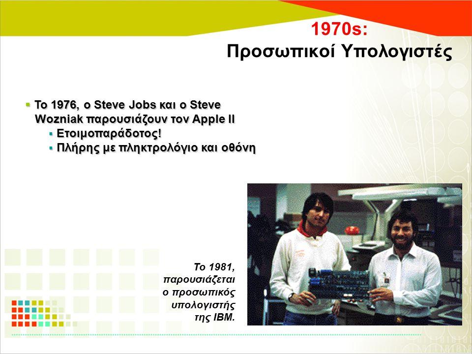 1970s: Προσωπικοί Υπολογιστές  Το 1976, ο Steve Jobs και ο Steve Wozniak παρουσιάζουν τον Apple II Wozniak παρουσιάζουν τον Apple II  Ετοιμοπαράδοτο