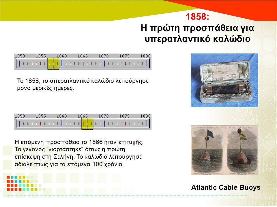 1858: Η πρώτη προσπάθεια για υπερατλαντικό καλώδιο Το 1858, το υπερατλαντικό καλώδιο λειτούργησε μόνο μερικές ημέρες. Η επόμενη προσπάθεια το 1866 ήτα