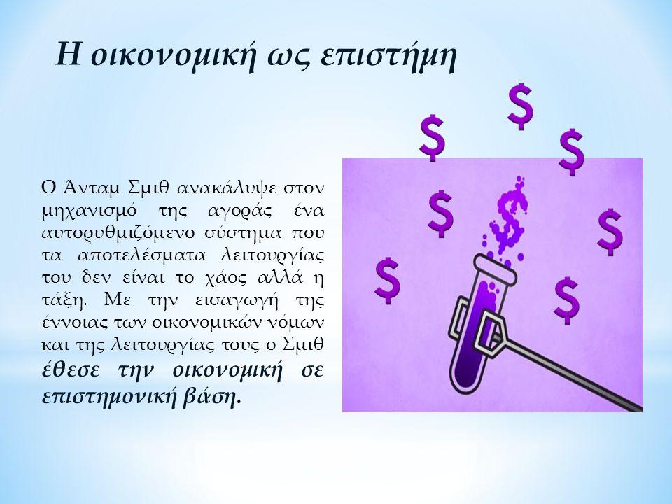 Η οικονομική ως επιστήμη Ο Άνταμ Σμιθ ανακάλυψε στον μηχανισμό της αγοράς ένα αυτορυθμιζόμενο σύστημα που τα αποτελέσματα λειτουργίας του δεν είναι το χάος αλλά η τάξη.