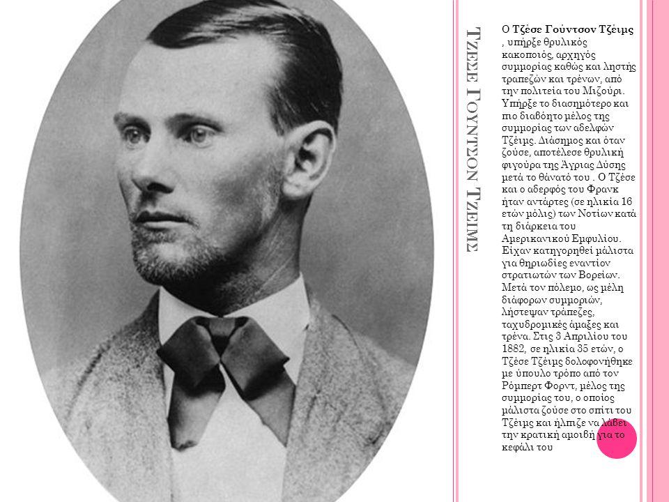 Τ ΖΕΣΕ Γ ΟΥΝΤΣΟΝ Τ ΖΕΙΜΣ Ο Τζέσε Γούντσον Τζέιμς, υπήρξε θρυλικός κακοποιός, αρχηγός συμμορίας καθώς και ληστής τραπεζών και τρένων, από την πολιτεία