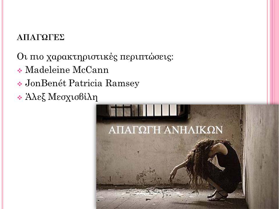 ΑΠΑΓΩΓΕΣ Οι πιο χαρακτηριστικές περιπτώσεις:  Madeleine McCann  JonBenét Patricia Ramsey  Άλεξ Μεσχισβίλη