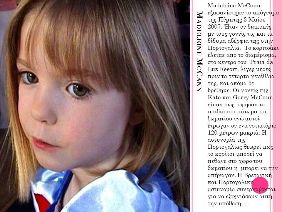 M ADELEINE M C C ANN Madeleine McCann εξαφανίστηκε το απόγευμα της Πέμπτης 3 Μαΐου 2007. Ήταν σε διακοπές με τους γονείς τις και τα δίδυμα αδέρφια της