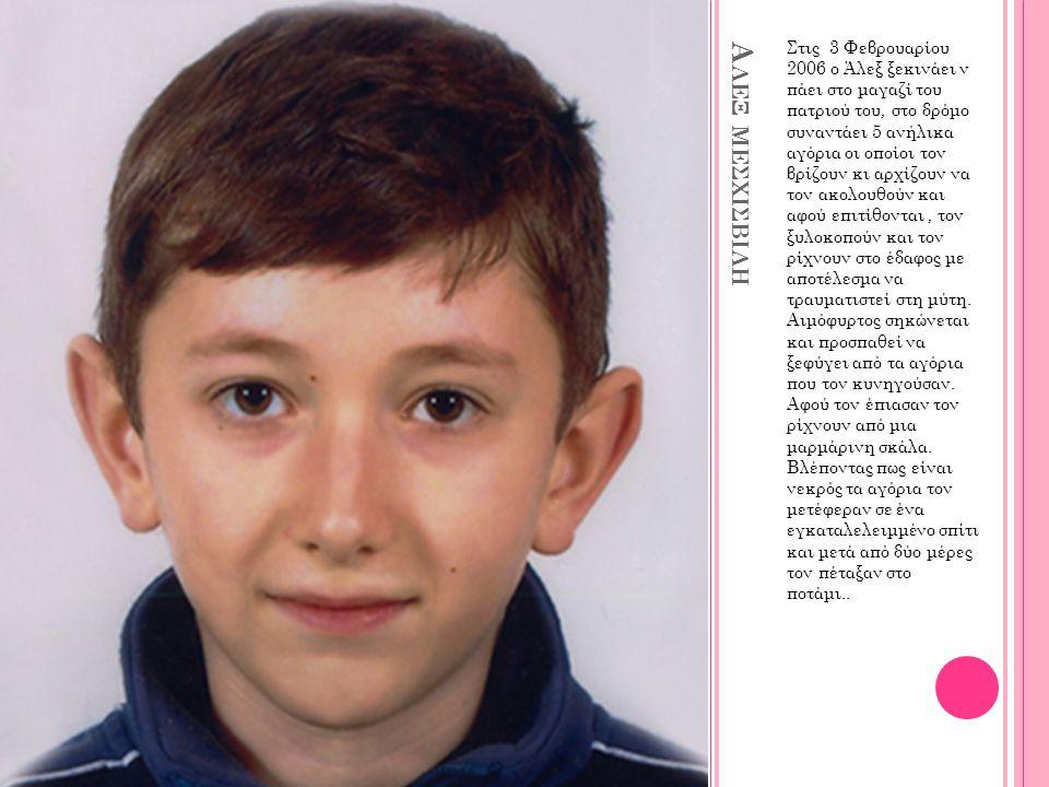 Α ΛΕΞ ΜΕΣΧΙΣΒΙΛΗ Στις 3 Φεβρουαρίου 2006 ο Άλεξ ξεκινάει ν πάει στο μαγαζί του πατριού του, στο δρόμο συναντάει 5 ανήλικα αγόρια οι οποίοι τον βρίζουν