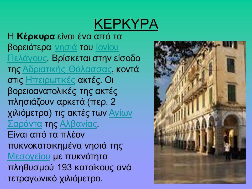 ΚΕΡΚΥΡΑ Η Κέρκυρα είναι ένα από τα βορειότερα νησιά του Ιονίου Πελάγους. Βρίσκεται στην είσοδο της Αδριατικής Θάλασσας, κοντά στις Ηπειρωτικές ακτές.