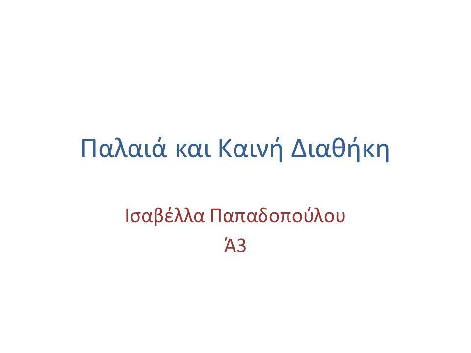 Παλαιά και Καινή Διαθήκη Ισαβέλλα Παπαδοπούλου Ά3