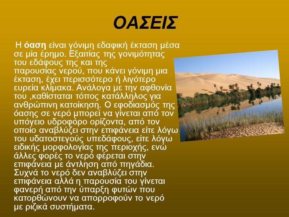 ΟΑΣΕΙΣ Η όαση είναι γόνιμη εδαφική έκταση μέσα σε μία έρημο. Εξαιτίας της γονιμότητας του εδάφους της και της παρουσίας νερού, που κάνει γόνιμη μια έκ