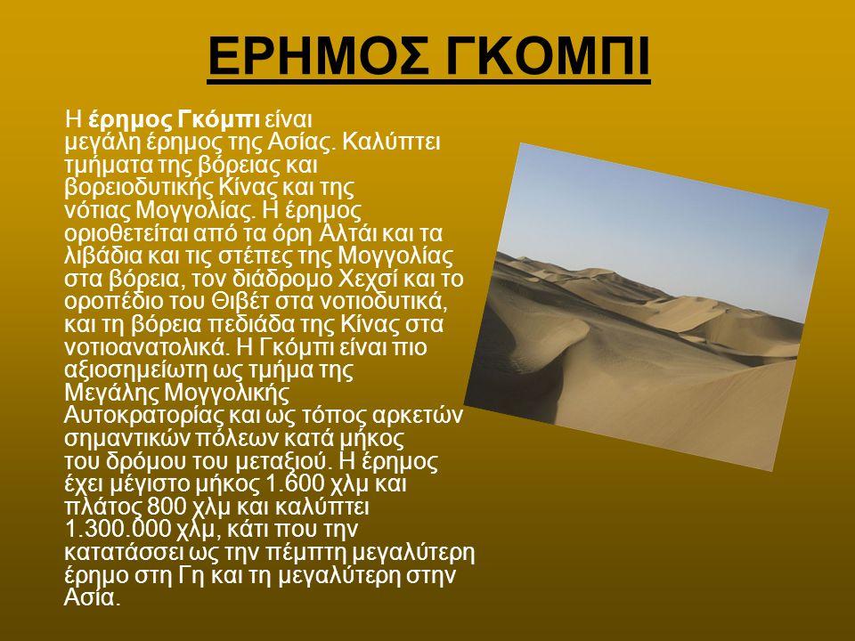 ΕΡΗΜΟΣ ΓΚΟΜΠΙ Η έρημος Γκόμπι είναι μεγάλη έρημος της Ασίας. Καλύπτει τμήματα της βόρειας και βορειοδυτικής Κίνας και της νότιας Μογγολίας. Η έρημος ο
